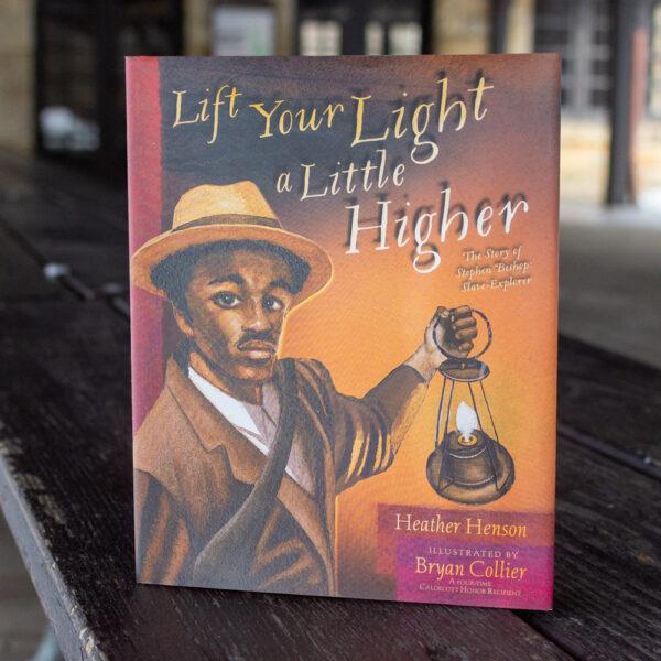 Lift Your Light a Little Higher: The Story of Stephen Bishop: Slave-Explorer